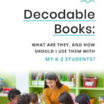 Decodable Books: What Are They, and How Should I Use Them With My K-2 Students?